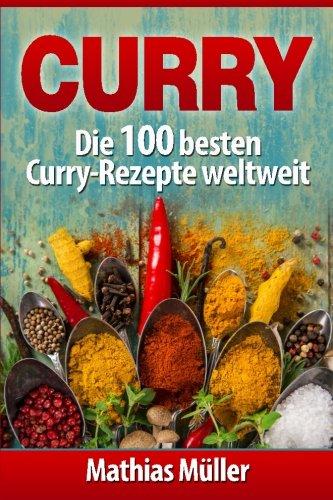 Curry: Die 100 besten Curry-Rezepte weltweit (Asiatisch, Band 4)