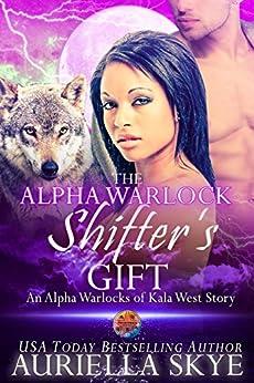 The Alpha Warlock Shifter's Gift: An Alpha Warlocks of Kala West Story #4 (A BWWM and BBW Paranormal Romance) by [Auriella Skye]