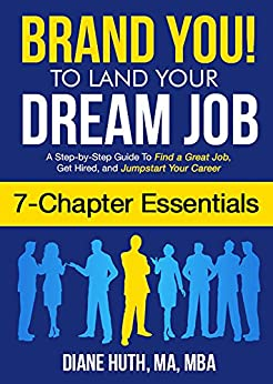 BRAND YOU! To Land Your Dream Job (7 Chapter Essentials): A Step-by-Step Guide To Find a Great Job, Get Hired & Jumpstart Your Career by [Diane Huth]