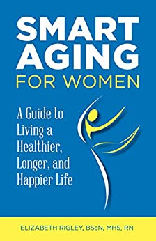 Smart Aging for Women: a Guide to Living a Healthier, Longer and Happier Life by [Elizabeth Rigley]