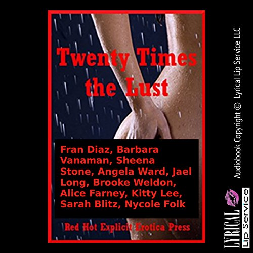 Twenty Times the Lust     Twenty Explicit Erotica Stories              By:                                                                                                                                 Fran Diaz,                                                                                        Barbara Vanaman,                                                                                        Sheena Stone                               Narrated by:                                                                                                                                 Vivian Lee Fox,                                                                                        Jennifer Saucedo,                                                                                        Amber Grayson Vayle                      Length: 5 hrs and 45 mins     Not rated yet     Overall 0.0