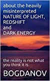 about the heavily misinterpreted NATURE OF LIGHT, REDSHIFT and DARK ENERGY: the reality is not what you think it is