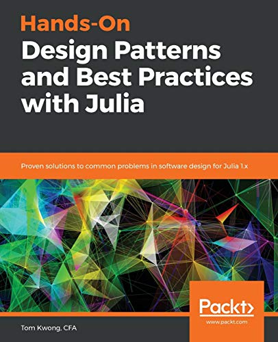 Hands-On Design Patterns and Best Practices with Julia: Proven solutions to common problems in software design for Julia 1.x