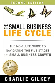 The Small Business Life Cycle: The No-Fluff Guide to Navigating the Five Stages of Small Business Growth by [Charlie Gilkey]