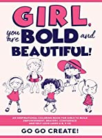 Girl, you are Bold and Beautiful!: An Inspirational Coloring Book for Girls to Build Empowerment, Bravery, Confidence and Self-Love (Ages 4-8, 9-12)