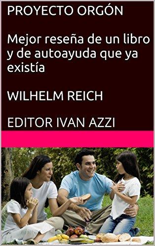 PROYECTO ORGÓN Mejor reseña de un libro y de autoayuda que ya existía WILHELM REICH: EDITOR IVAN AZZI (Spanish Edition)