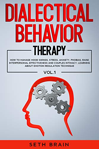 DIALECTICAL BEHAVIOR THERAPY: HOW TO MANAGE MOOD SWINGS, STRESS, ANXIETY, PHOBIAS, RAISE INTERPERSONAL EFFECTIVENESS AND COUPLES INTIMACY, LEARNING ABOUT EMOTION REGULATION TECHNIQUE - VOL.1 (DBT) by [SETH BRAIN]