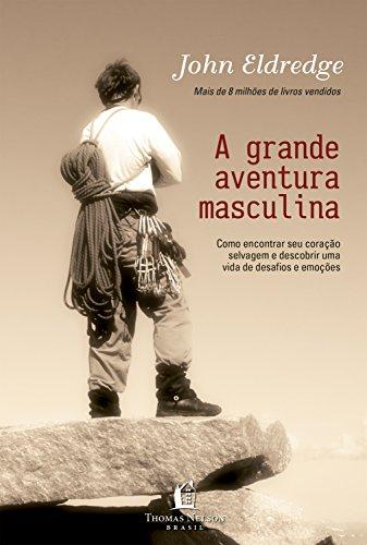 Grande aventura masculina: Como encontrar seu coração selvagem e descobrir uma vida de desafios e emoções