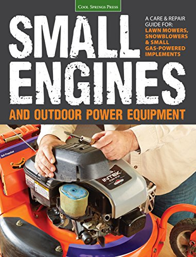 Small Engines and Outdoor Power Equipment: A Care & Repair Guide for: Lawn Mowers, Snowblowers & Small Gas-Powered Imple