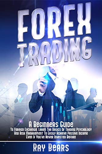 FOREX TRADING: A Beginners Guide To Foreign Exchange. Learn The Basics Of Trading Psychology And Risk Management To Easily Achieve Passive Income Even If You've Never Invested Befo