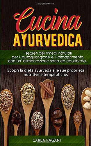 CUCINA AYURVEDICA: Scopri la dieta ayurveda e le sue proprietà nutritive e terapeutiche. I segreti dei rimedi naturali per l' autoguarigione e il dimagrimento con un' alimentazione sana ed equilibrata
