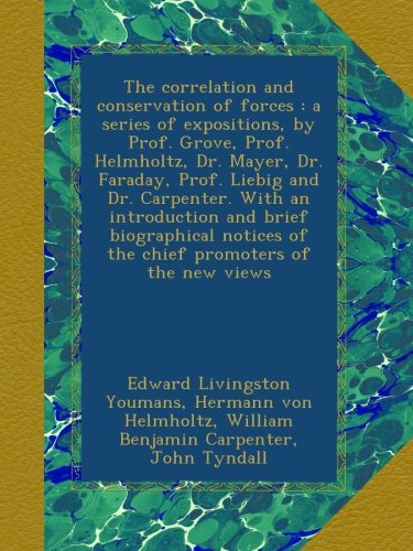 The correlation and conservation of forces : a series of expositions, by Prof. Grove, Prof. Helmholtz, Dr. Mayer, Dr. Faraday, Prof. Liebig and Dr. ... of the chief promoters of the new views