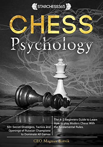 Chess Psychology: The A-Z Beginners Guide to Learn How to play Modern Chess With the fundamental Rules. 50+ Secret Strategies, Tactics and Openings of Russian Champions to Dominate All Games