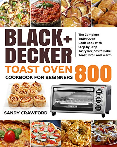 BLACK+DECKER Toast Oven Cookbook for Beginners 800: The Complete Toast Oven Cook Book with Step-by-Step Tasty Recipes to...