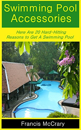 Swimming Pool Accessories: Here Are 20 Hard-Hitting Reasons to Get A Swimming Pool (English Edition)