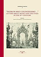 """""""Padron mio colendissimo ..."""": Letters about Music and the Stage in the 18th Century"""