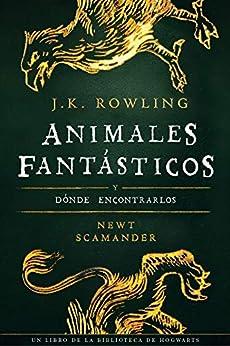 Animales fantásticos y dónde encontrarlos (Un libro de la biblioteca de Hogwarts nº 1) de [J.K. Rowling, Newt Scamander, Alicia Dellepiane]