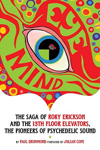 Eye Mind: The Saga Of Roky Ekickson And The 13th Floor Elevators, The Pioneers Of Psychedelic Sound