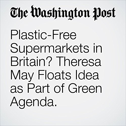 Plastic-Free Supermarkets in Britain? Theresa May Floats Idea as Part of Green Agenda. copertina