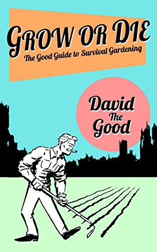 Grow or Die: The Good Guide to Survival Gardening (The Good Guide to Gardening Book 2) by [David the Good]