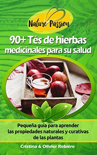 90+ Tés de hierbas medicinales para su salud: Pequeña guía para aprender las propiedades naturales y curativas de las plantas (Nature Passion nº 3) (Spanish Edition)