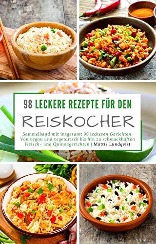 98 leckere Rezepte für den Reiskocher: Sammelband mit insgesamt 98 leckeren Gerichten / Von vegan und vegetarisch bis hin zu schmackhaften Fleisch- und Quinoagerichten (Kochen mit dem Reiskocher 3)