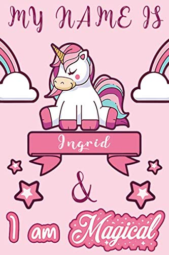 Ingrid: My Name is Ingrid and I am magical Unicorn Notebook / Journal: Personalized Unicorn Notebook - Journal gift for Girls an