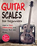 Guitar Scales for Beginners: How to Solo Effortlessly and Create Your Own Music Even If You Don't Know What A Scale Is: Secrets to Your Very First Scale: 1 (Guitar Scales Mastery)