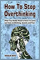 How To Stop Overthinking: What You Really Need to Know to come out from overthinking, Anxiety and Fear