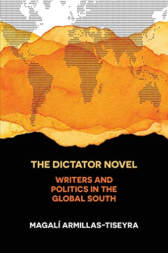 Armillas-Tiseyra, M: Dictator Novel: Writers and Politics in the Global South