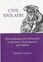 Civil Idolatry: Desacralizing and Monarchy in Spenser, Shakespeare, and Milton
