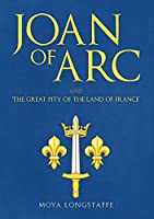 Joan of Arc and the Great Pity of the Land of France'