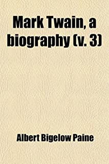 Mark Twain, a Biography (Volume 3); The Personal and Literary Life of Samuel Langhorne Clemens