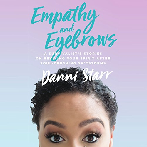 Empathy and Eyebrows: A Survivalist's Stories on Reviving Your Spirit After Soul-Crushing Sh*tstorms audiobook cover art