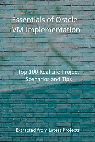 Essentials of Oracle VM Implementation : Top 100 Real Life Project Scenarios and Tips : Extracted from Latest Projects (English Edition)