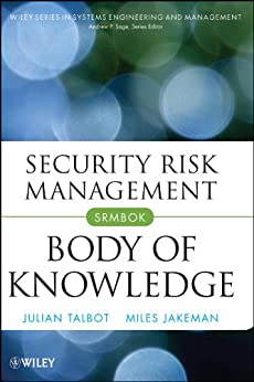 Security Risk Management Body of Knowledge (Wiley Series in Systems Engineering and Management Book 69) by [Julian Talbot, Miles Jakeman]