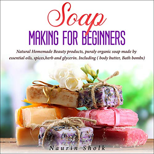 Soap Making for Beginners: Natural Homemade Beauty Products, Puraly Organic Soap Made by Essential Oils, Spices, Herb & Glycerin. Including (Body Butter, Bath Bombs)