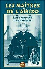 Les Maîtres de l'Aïkido - Elèves de maître Uesshiba, période d'avant-guerre de Stanley A Pranin