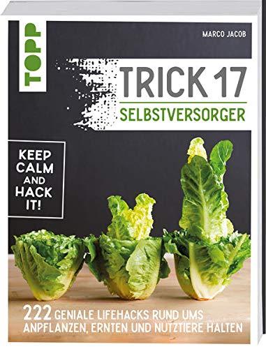 Trick 17 Selbstversorger: 222 Hacks rund ums Anpflanzen, Ernten und Nutztiere halten