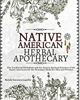 Native American Herbal Apothecary: The Traditional Herbalism and the Ancient Spiritual Practices of the Native Americans for the Nowadays Medicine Men and Women (The Native American Herbalist's Bible)
