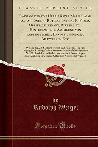 Catalog der von Herrn Xaver Maria Cäsar von Schönberg-Rothschönberg, K. Franz. Obristlieutenant, Ritter Etc., Hinterlassenen Sammlung von ... 1858 und Folgende Tage zu Leipzig im R. W