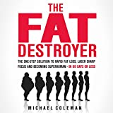 The Fat Destroyer: The One-Step Solution to Rapid Fat Loss, Laser Sharp Focus, and Becoming Superhuman - In 60 Days of Less