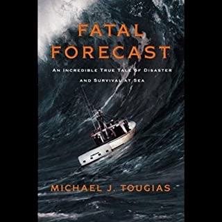 Fatal Forecast     An Incredible True Story of Disaster and Survival at Sea              By:                                                                                                                                 Michael Tougias                               Narrated by:                                                                                                                                 Jeff Cummings                      Length: 5 hrs and 42 mins     97 ratings     Overall 4.3