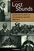 Lost Sounds: Blacks And the Birth of the Recording Industry, 1890-1919 (Music in American Life (Mal))