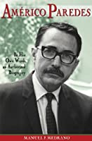 Americo Paredes: In His Own Words, an Authorized Biography (Al Filo: Mexican-American Studies Series)