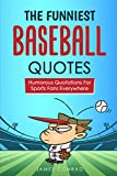 The Funniest Baseball Quotes: Humorous Quotations for Sports Fans Everywhere
