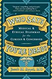 Image of Who Says You're Dead?: Medical & Ethical Dilemmas for the Curious & Concerned