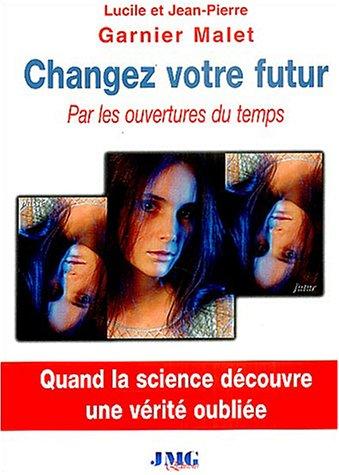 Changez votre futur par les ouvertures du temps - Quand la science découvre une vérité oubliée