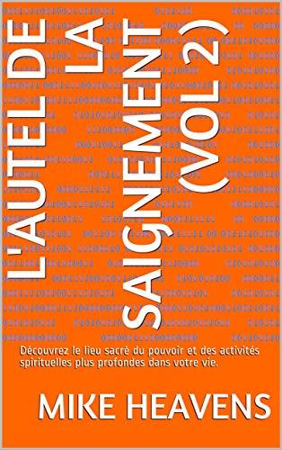 L'AUTEL DE LA SAIGNEMENT (VOL 2): Découvrez le lieu sacré du pouvoir et des activités spirituelles plus profondes dans votre vie. (French Edition)