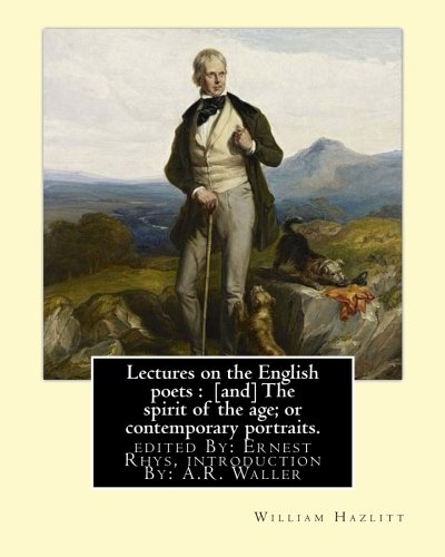 Lectures on the English poets : [and] The spirit of the age; or contemporary portraits. By:William Hazlitt: edited By: Ernest Rhys, introduction By: A.R. Waller (A. R. (Alfred Rayney), 1867-1922).